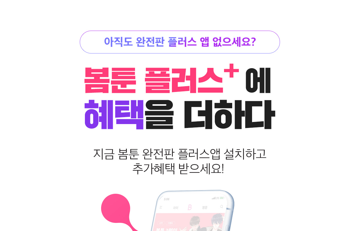 아직도 완전판 플러스 앱 없으세요? 봄툰 플러스+에 혜택을 더하다 지금 봄툰 완전판 플러스앱 설치하고 추가혜택받으세요!